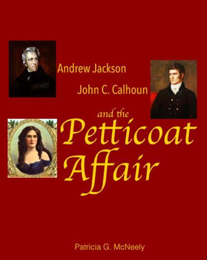 Andrew Jackson, John C. Calhoun and the Petticoat Affair by Pat McNeely